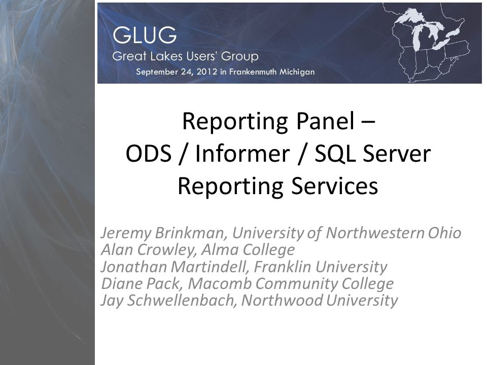 Reporting Panel – ODS / Informer / SQL Server Reporting Services Jeremy Brinkman, University of Northwestern Ohio Alan Crowley, Alma College Jonathan