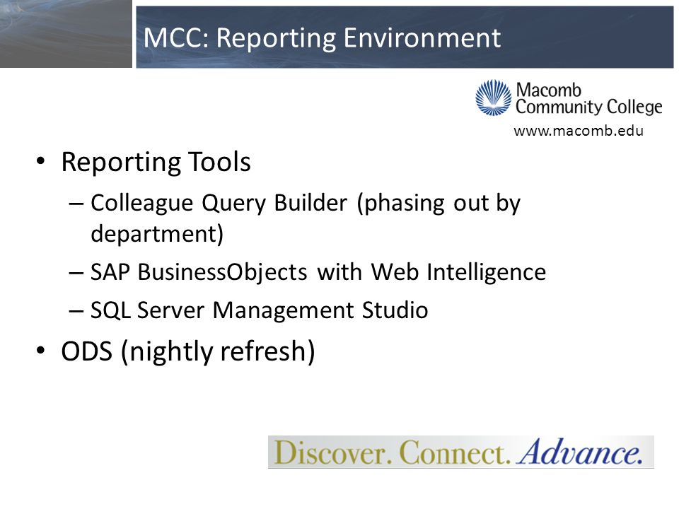 Reporting Tools – Colleague Query Builder (phasing out by department) – SAP BusinessObjects with Web Intelligence – SQL Server Management Studio ODS (nightly refresh) MCC: Reporting Environment www.macomb.edu