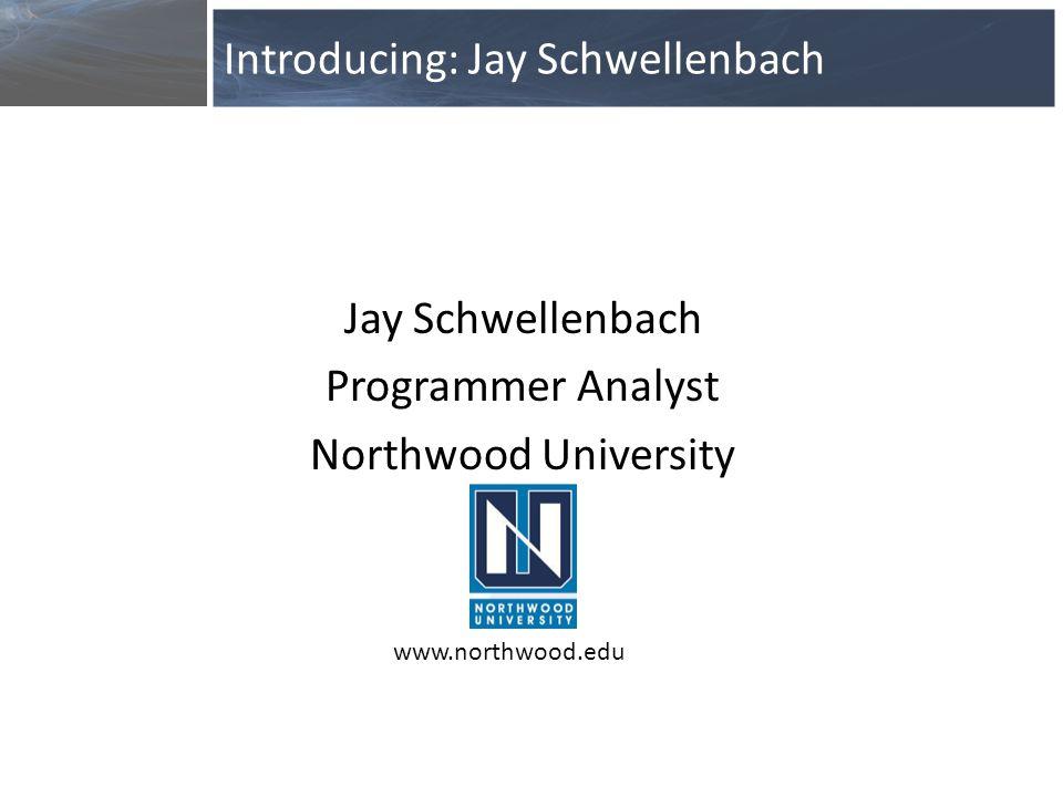 Jay Schwellenbach Programmer Analyst Northwood University Introducing: Jay Schwellenbach www.northwood.edu