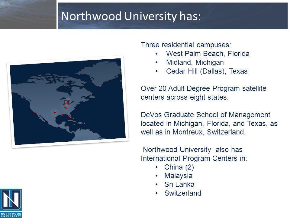 Northwood University has: Three residential campuses: West Palm Beach, Florida Midland, Michigan Cedar Hill (Dallas), Texas Over 20 Adult Degree Progr