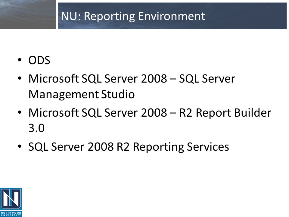 NU: Reporting Environment ODS Microsoft SQL Server 2008 – SQL Server Management Studio Microsoft SQL Server 2008 – R2 Report Builder 3.0 SQL Server 20