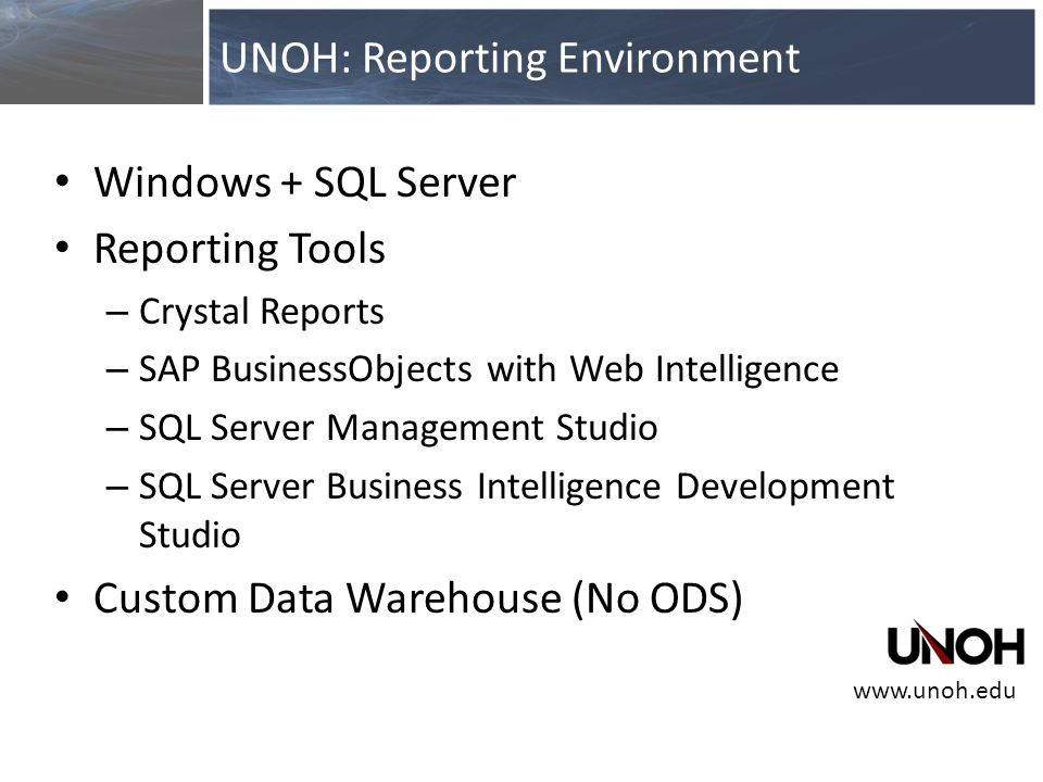 Windows + SQL Server Reporting Tools – Crystal Reports – SAP BusinessObjects with Web Intelligence – SQL Server Management Studio – SQL Server Business Intelligence Development Studio Custom Data Warehouse (No ODS) UNOH: Reporting Environment www.unoh.edu