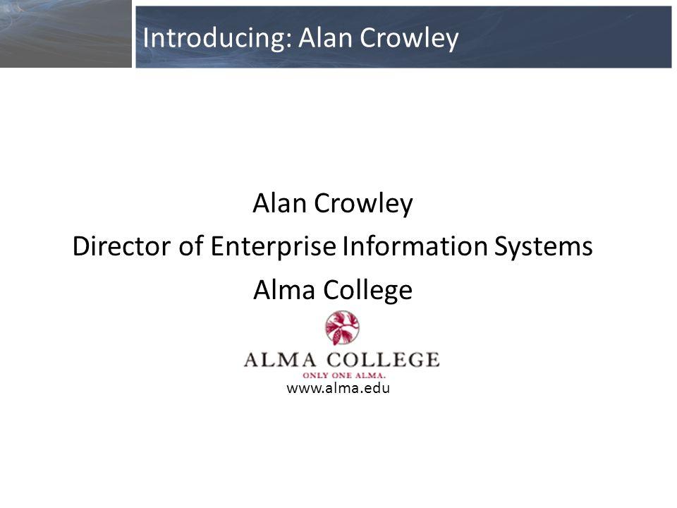 Alan Crowley Director of Enterprise Information Systems Alma College Introducing: Alan Crowley www.alma.edu