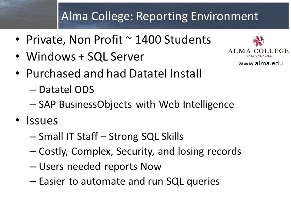 Private, Non Profit ~ 1400 Students Windows + SQL Server Purchased and had Datatel Install – Datatel ODS – SAP BusinessObjects with Web Intelligence Issues – Small IT Staff – Strong SQL Skills – Costly, Complex, Security, and losing records – Users needed reports Now – Easier to automate and run SQL queries Alma College: Reporting Environment www.alma.edu