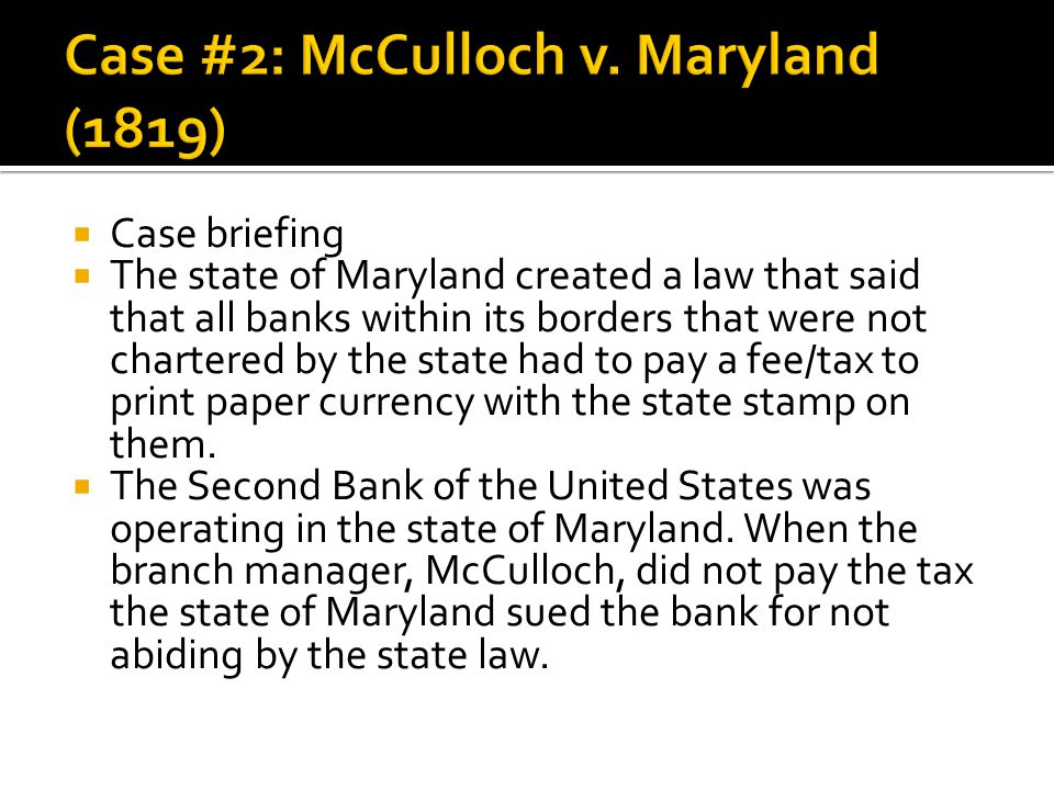  Case briefing  The state of Maryland created a law that said that all banks within its borders that were not chartered by the state had to pay a fee/tax to print paper currency with the state stamp on them.