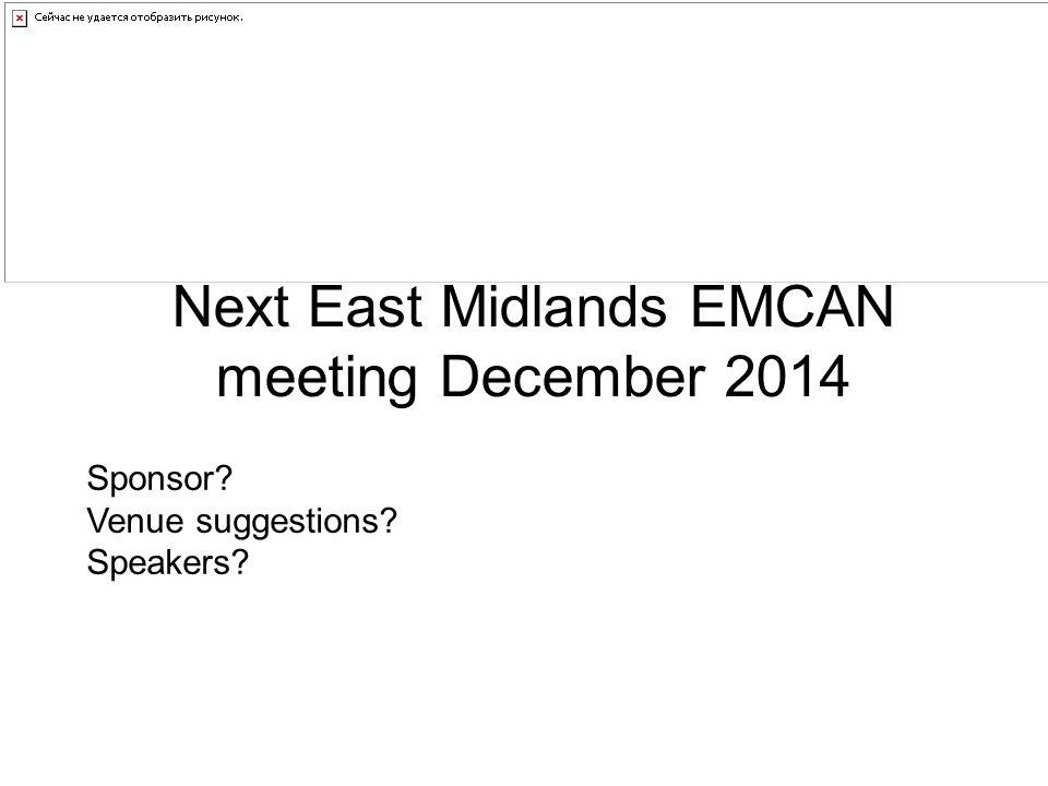 Next East Midlands EMCAN meeting December 2014 Sponsor? Venue suggestions? Speakers?