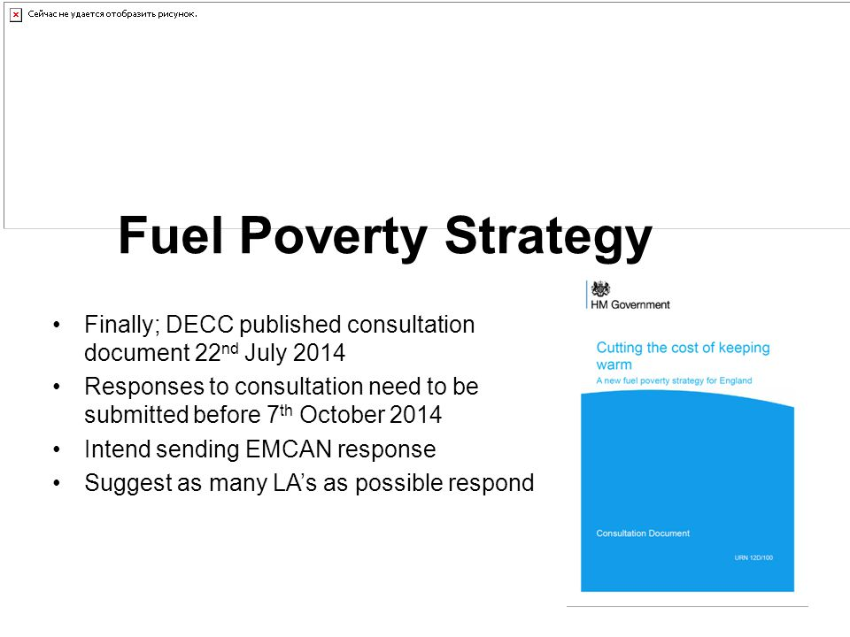 Fuel Poverty Strategy Finally; DECC published consultation document 22 nd July 2014 Responses to consultation need to be submitted before 7 th October