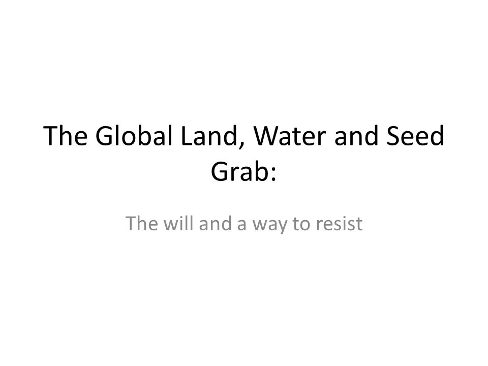 The Global Land, Water and Seed Grab: The will and a way to resist