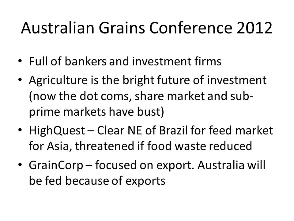 Australian Grains Conference 2012 Full of bankers and investment firms Agriculture is the bright future of investment (now the dot coms, share market and sub- prime markets have bust) HighQuest – Clear NE of Brazil for feed market for Asia, threatened if food waste reduced GrainCorp – focused on export.