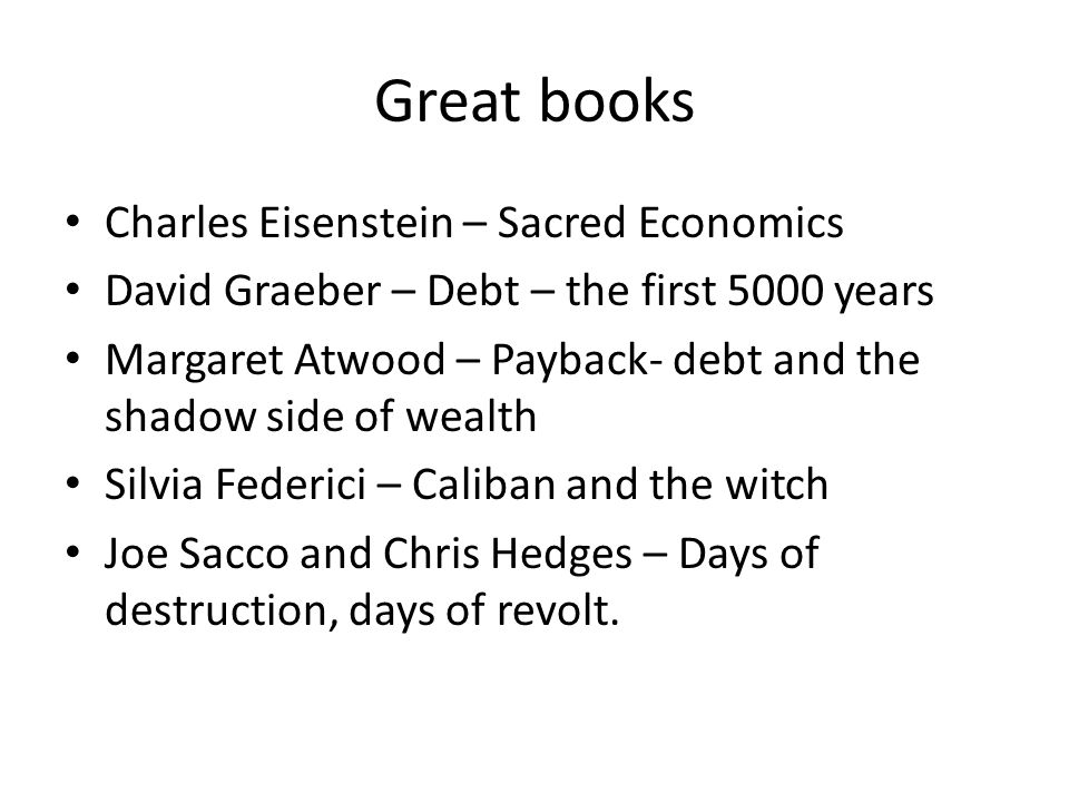 Great books Charles Eisenstein – Sacred Economics David Graeber – Debt – the first 5000 years Margaret Atwood – Payback- debt and the shadow side of wealth Silvia Federici – Caliban and the witch Joe Sacco and Chris Hedges – Days of destruction, days of revolt.