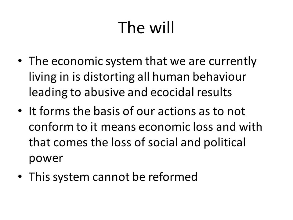 The will The economic system that we are currently living in is distorting all human behaviour leading to abusive and ecocidal results It forms the basis of our actions as to not conform to it means economic loss and with that comes the loss of social and political power This system cannot be reformed