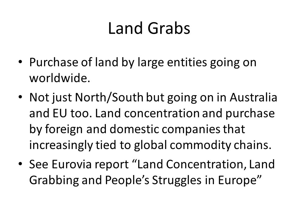 Land Grabs Purchase of land by large entities going on worldwide.