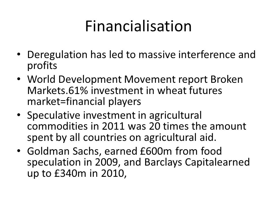 Financialisation Deregulation has led to massive interference and profits World Development Movement report Broken Markets.61% investment in wheat futures market=financial players Speculative investment in agricultural commodities in 2011 was 20 times the amount spent by all countries on agricultural aid.