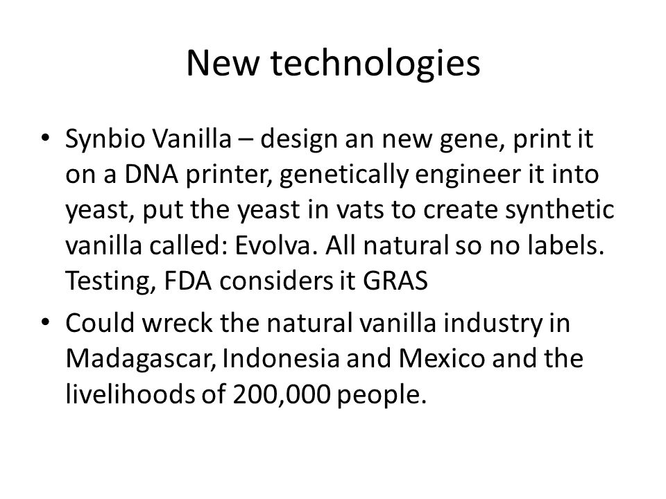 New technologies Synbio Vanilla – design an new gene, print it on a DNA printer, genetically engineer it into yeast, put the yeast in vats to create synthetic vanilla called: Evolva.