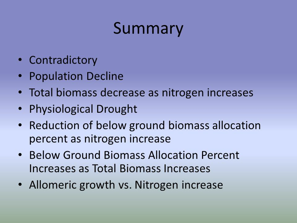 Summary Contradictory Population Decline Total biomass decrease as nitrogen increases Physiological Drought Reduction of below ground biomass allocation percent as nitrogen increase Below Ground Biomass Allocation Percent Increases as Total Biomass Increases Allomeric growth vs.