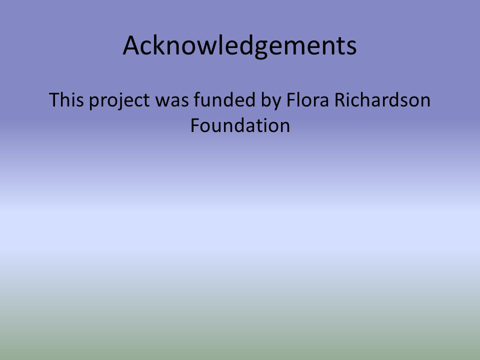 Acknowledgements This project was funded by Flora Richardson Foundation