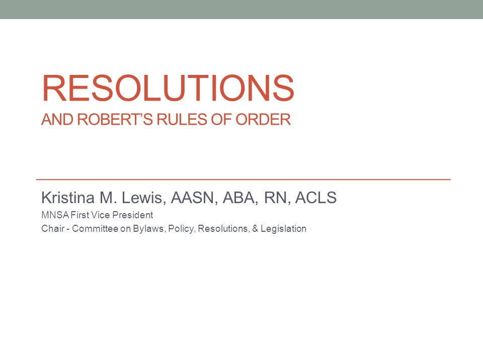 RESOLUTIONS AND ROBERT'S RULES OF ORDER Kristina M. Lewis, AASN, ABA, RN, ACLS MNSA First Vice President Chair - Committee on Bylaws, Policy, Resoluti