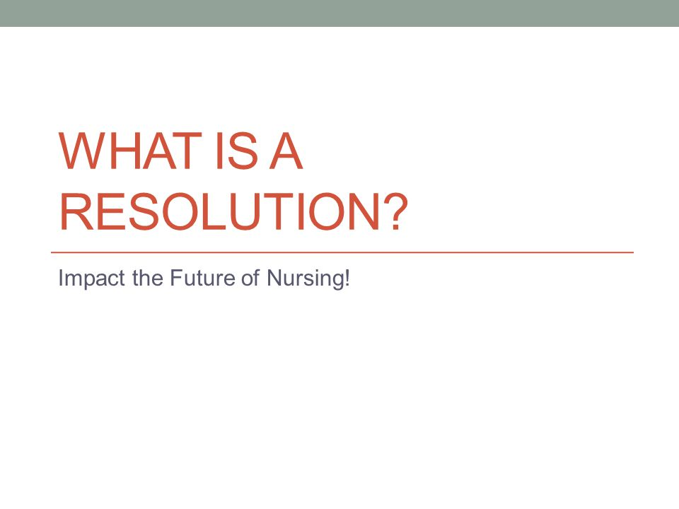 WHAT IS A RESOLUTION Impact the Future of Nursing!