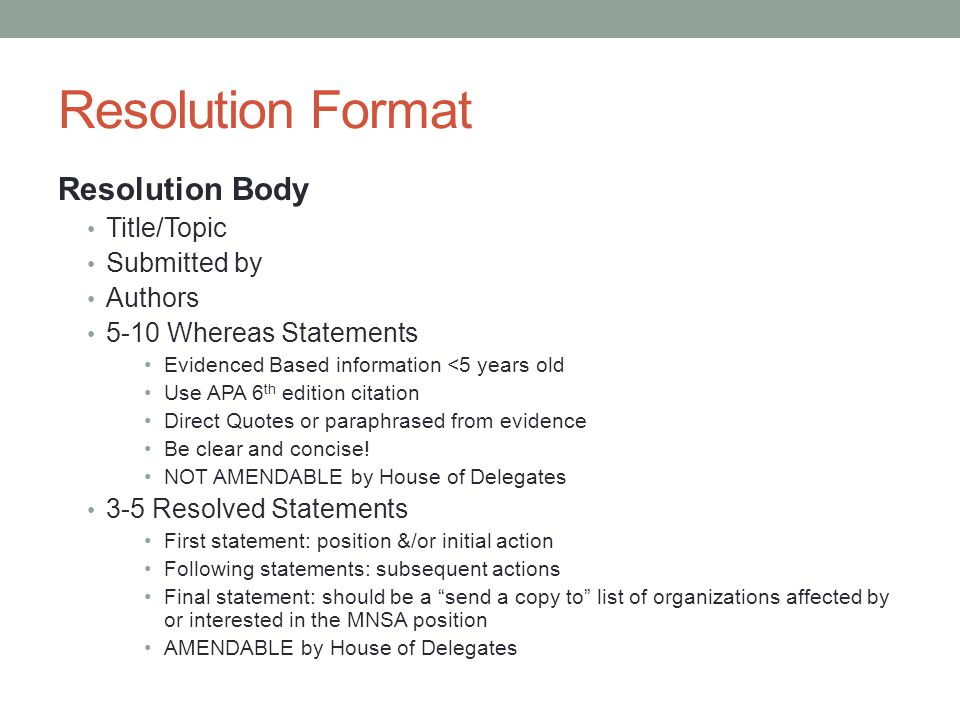 Resolution Format Resolution Body Title/Topic Submitted by Authors 5-10 Whereas Statements Evidenced Based information <5 years old Use APA 6 th edition citation Direct Quotes or paraphrased from evidence Be clear and concise.