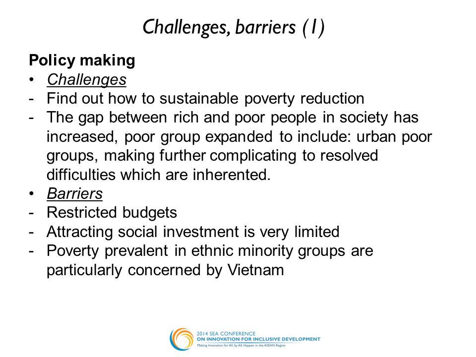 Challenges, barriers (1) Policy making Challenges -Find out how to sustainable poverty reduction -The gap between rich and poor people in society has increased, poor group expanded to include: urban poor groups, making further complicating to resolved difficulties which are inherented.
