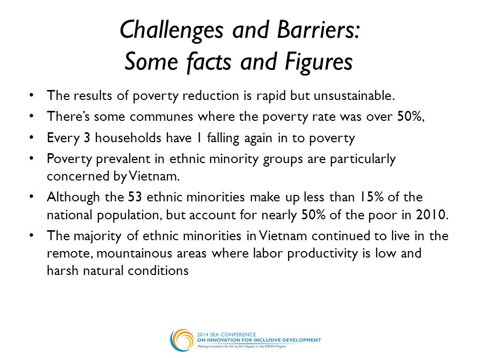 Challenges and Barriers: Some facts and Figures The results of poverty reduction is rapid but unsustainable. There's some communes where the poverty r