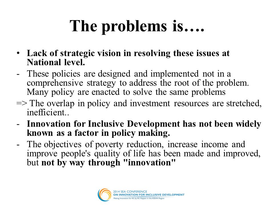 The problems is…. Lack of strategic vision in resolving these issues at National level. -These policies are designed and implemented not in a comprehe