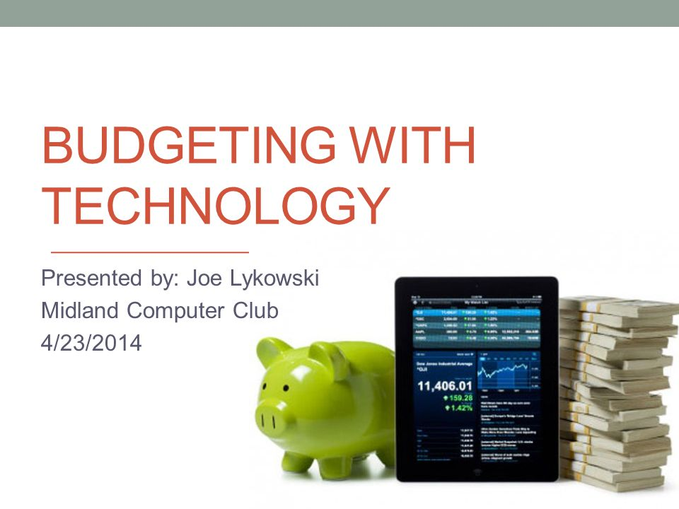 BUDGETING WITH TECHNOLOGY Presented by: Joe Lykowski Midland Computer Club 4/23/2014