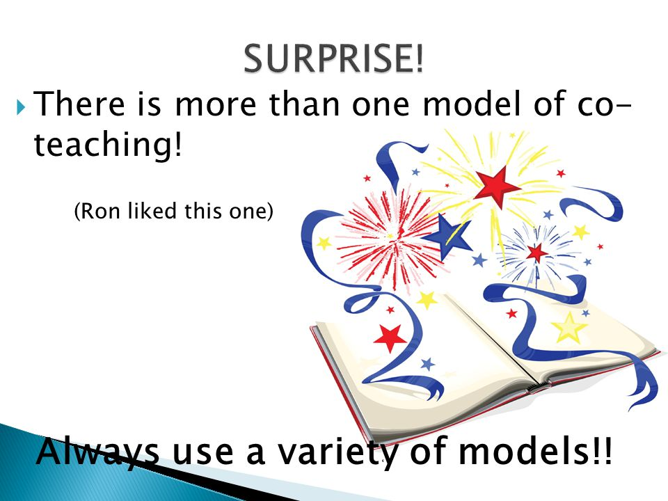  There is more than one model of co- teaching! (Ron liked this one) Always use a variety of models!!