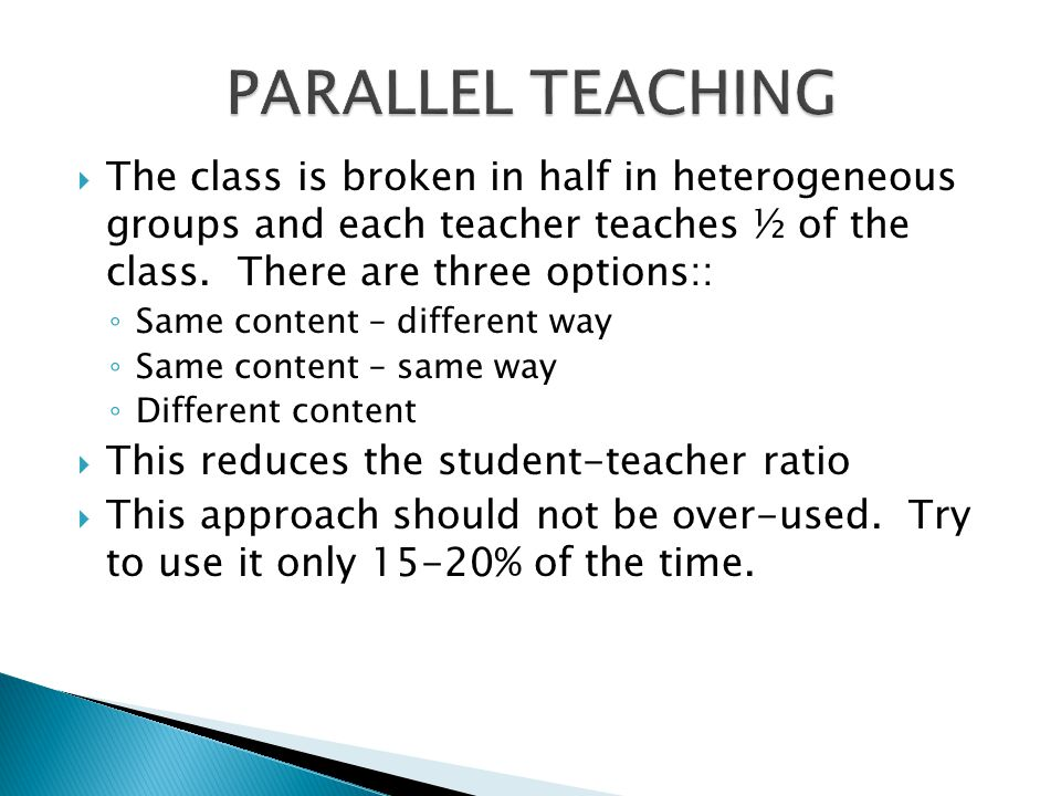  The class is broken in half in heterogeneous groups and each teacher teaches ½ of the class. There are three options:: ◦ Same content – different wa