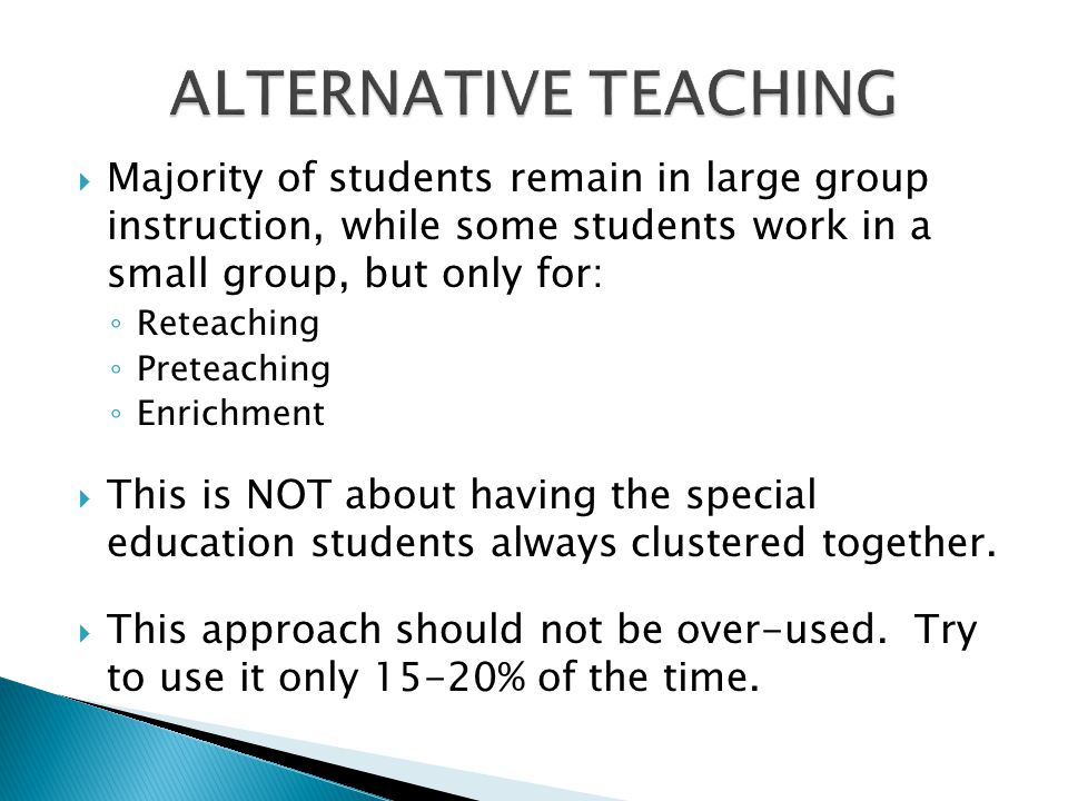  Majority of students remain in large group instruction, while some students work in a small group, but only for: ◦ Reteaching ◦ Preteaching ◦ Enrich