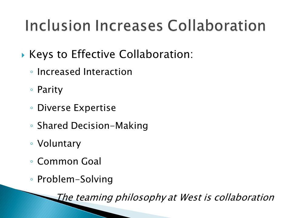  Keys to Effective Collaboration: ◦ Increased Interaction ◦ Parity ◦ Diverse Expertise ◦ Shared Decision-Making ◦ Voluntary ◦ Common Goal ◦ Problem-S