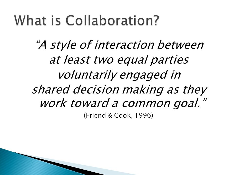 """""""A style of interaction between at least two equal parties voluntarily engaged in shared decision making as they work toward a common goal."""" (Friend &"""
