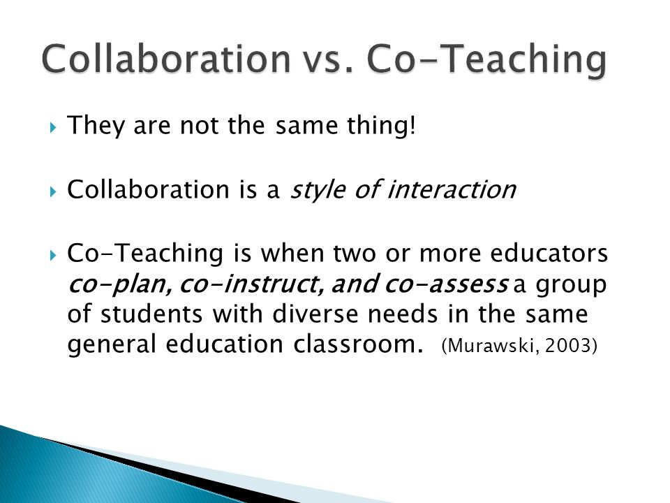  They are not the same thing!  Collaboration is a style of interaction  Co-Teaching is when two or more educators co-plan, co-instruct, and co-asse