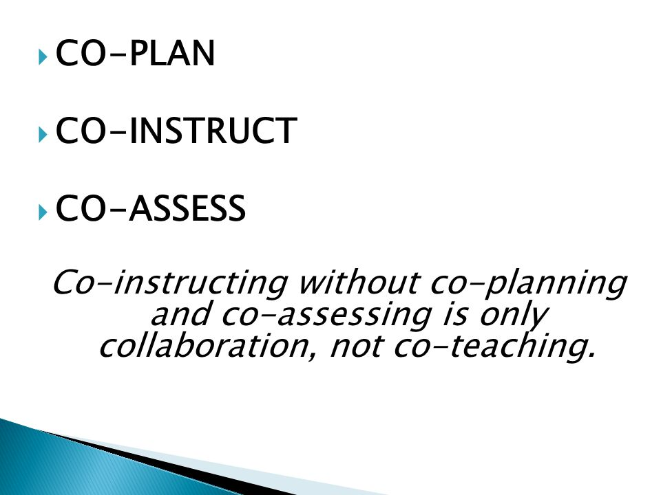  CO-PLAN  CO-INSTRUCT  CO-ASSESS Co-instructing without co-planning and co-assessing is only collaboration, not co-teaching.