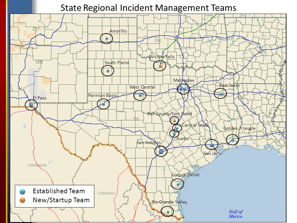 State Regional Incident Management Teams Amarillo South Plains Permian Basin El Paso West Central Metroplex Central Texas East Texas Golden Triangle San Jac Austin San Antonio Corpus Christi Rio Grande Valley Established Team New/Startup Team Wichita Falls Bell County/Fort Hood
