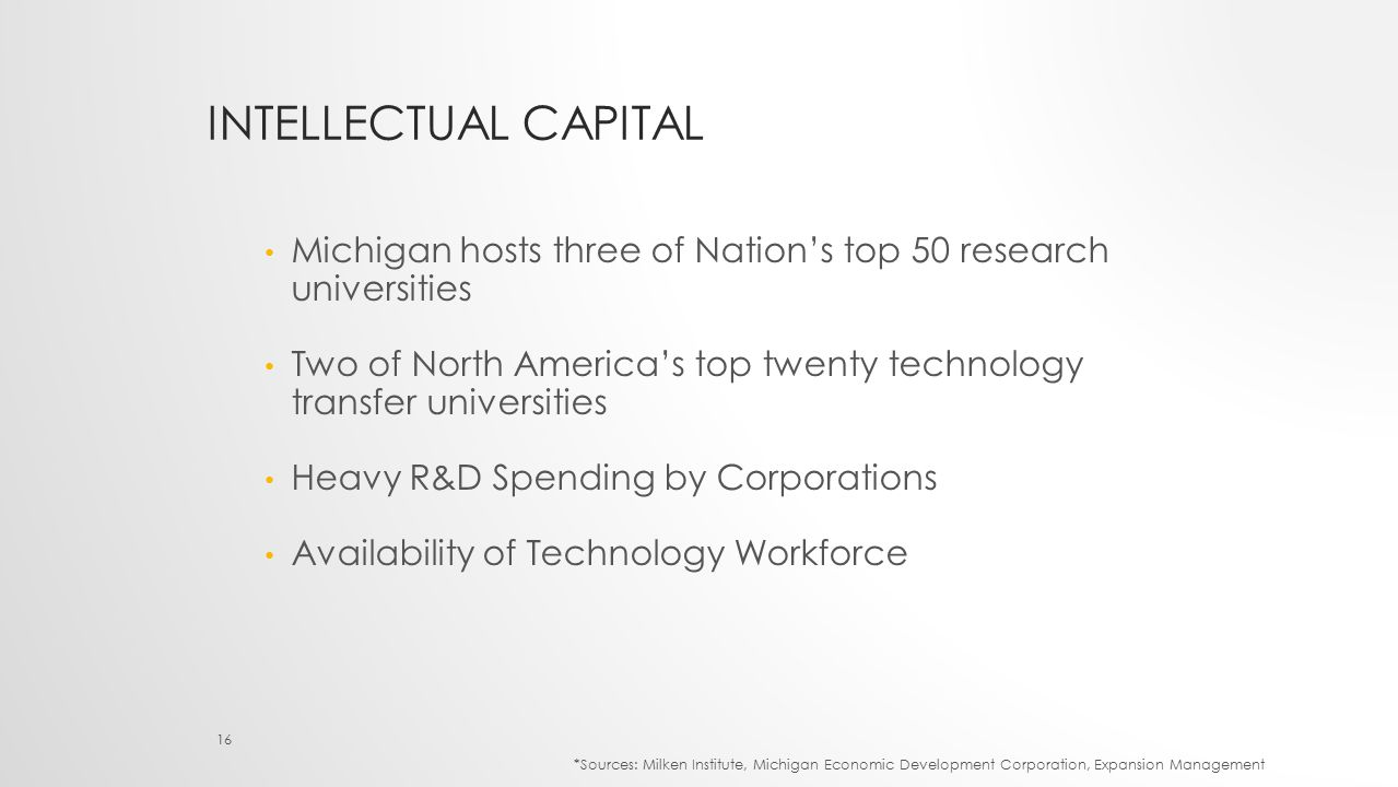INTELLECTUAL CAPITAL Michigan hosts three of Nation's top 50 research universities Two of North America's top twenty technology transfer universities Heavy R&D Spending by Corporations Availability of Technology Workforce 16 *Sources: Milken Institute, Michigan Economic Development Corporation, Expansion Management