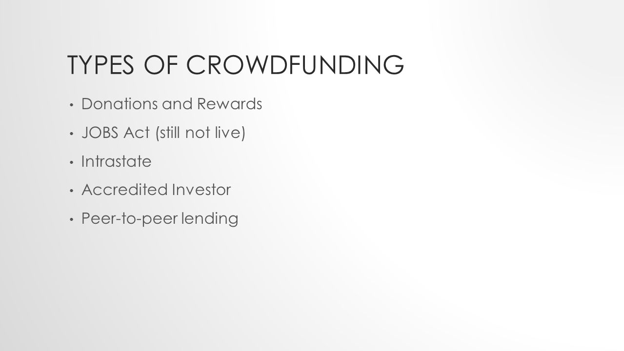 TYPES OF CROWDFUNDING Donations and Rewards JOBS Act (still not live) Intrastate Accredited Investor Peer-to-peer lending