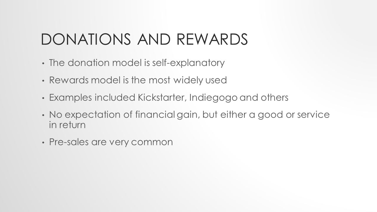 DONATIONS AND REWARDS The donation model is self-explanatory Rewards model is the most widely used Examples included Kickstarter, Indiegogo and others