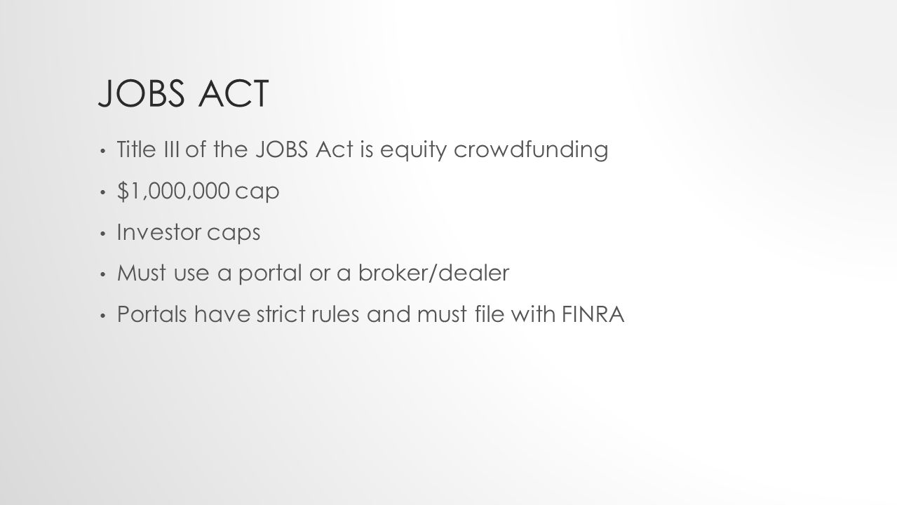JOBS ACT Title III of the JOBS Act is equity crowdfunding $1,000,000 cap Investor caps Must use a portal or a broker/dealer Portals have strict rules and must file with FINRA