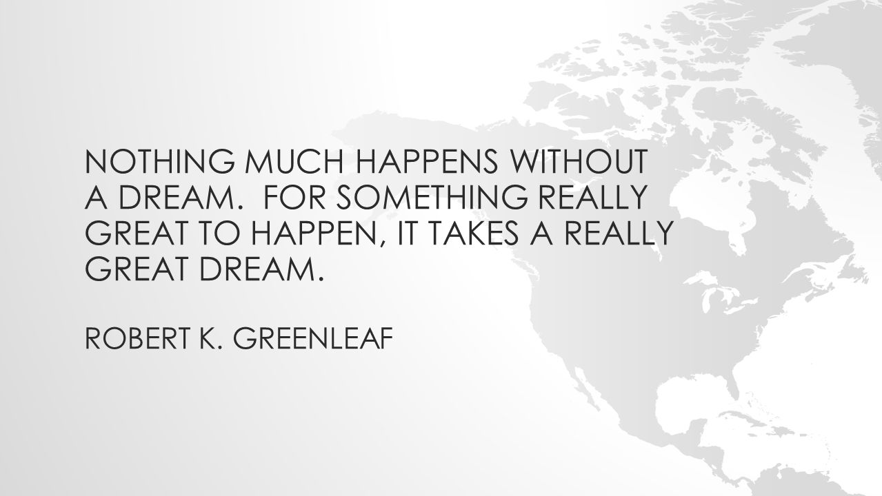 NOTHING MUCH HAPPENS WITHOUT A DREAM. FOR SOMETHING REALLY GREAT TO HAPPEN, IT TAKES A REALLY GREAT DREAM. ROBERT K. GREENLEAF