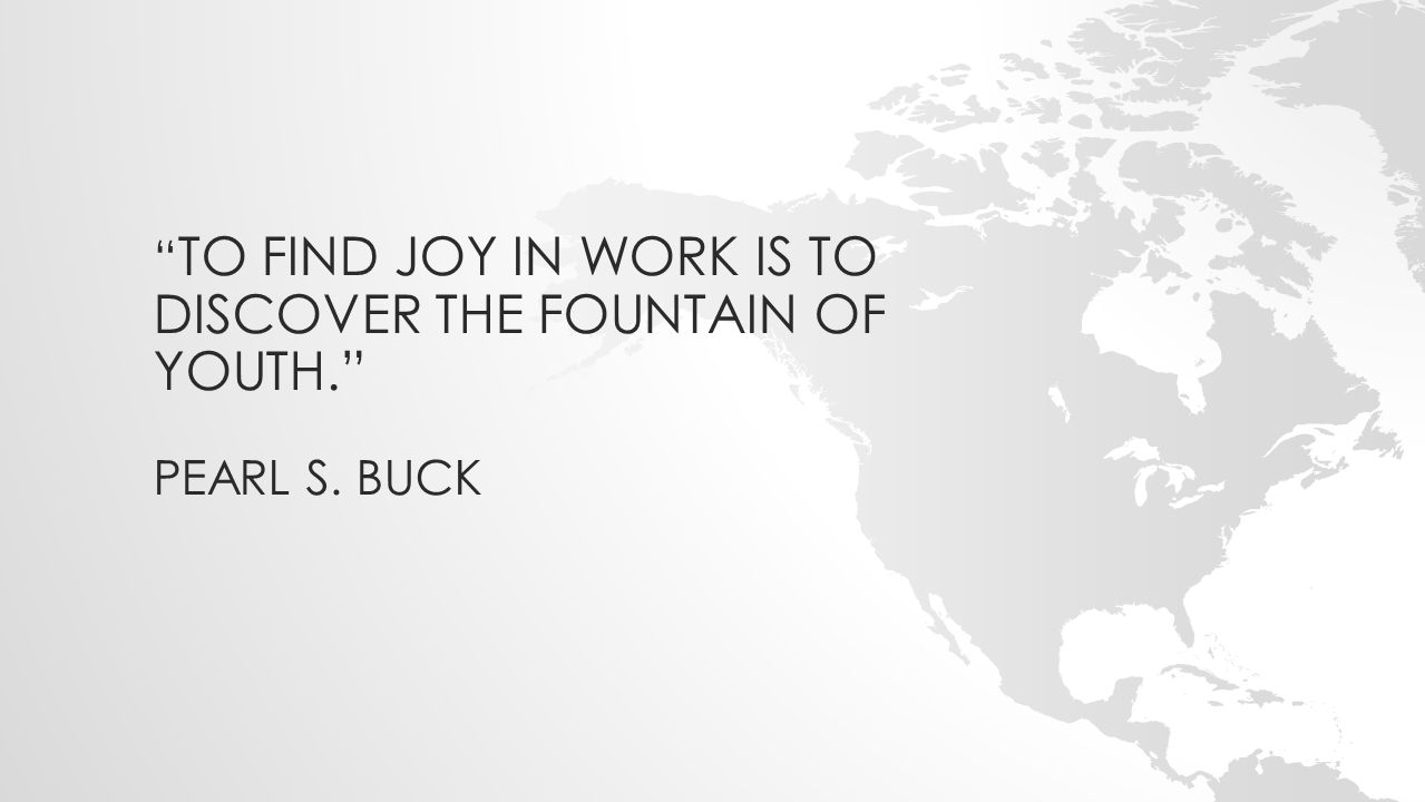 """"""" TO FIND JOY IN WORK IS TO DISCOVER THE FOUNTAIN OF YOUTH."""" PEARL S. BUCK"""