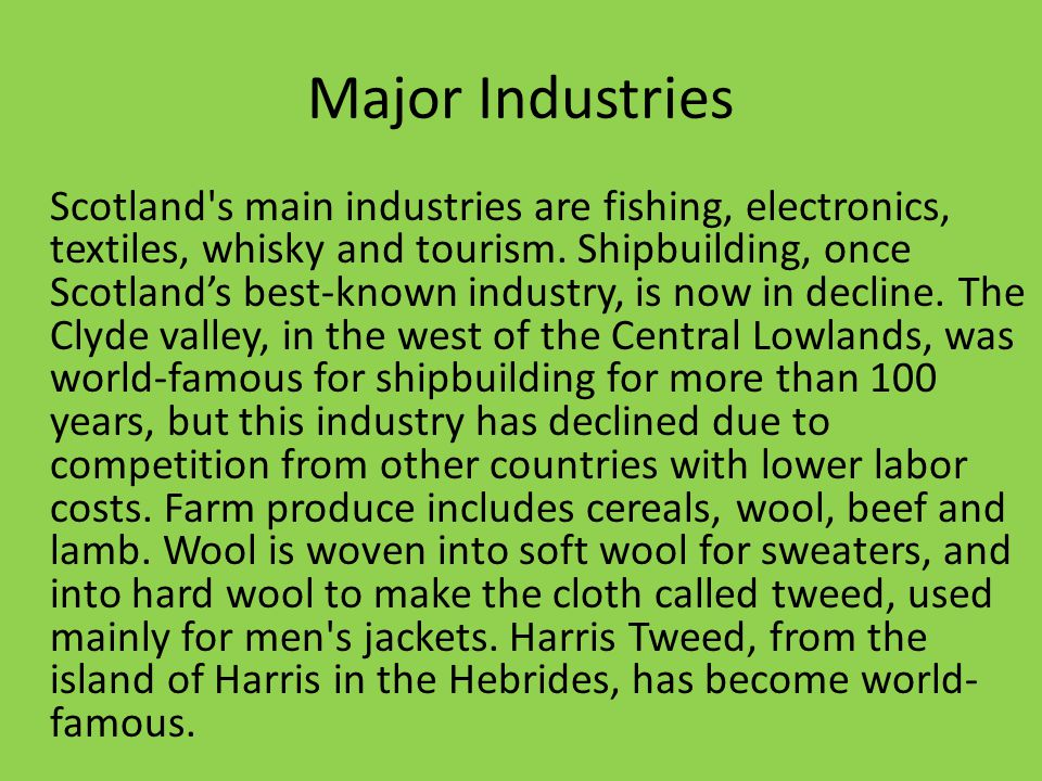 Major Industries Scotland s main industries are fishing, electronics, textiles, whisky and tourism.
