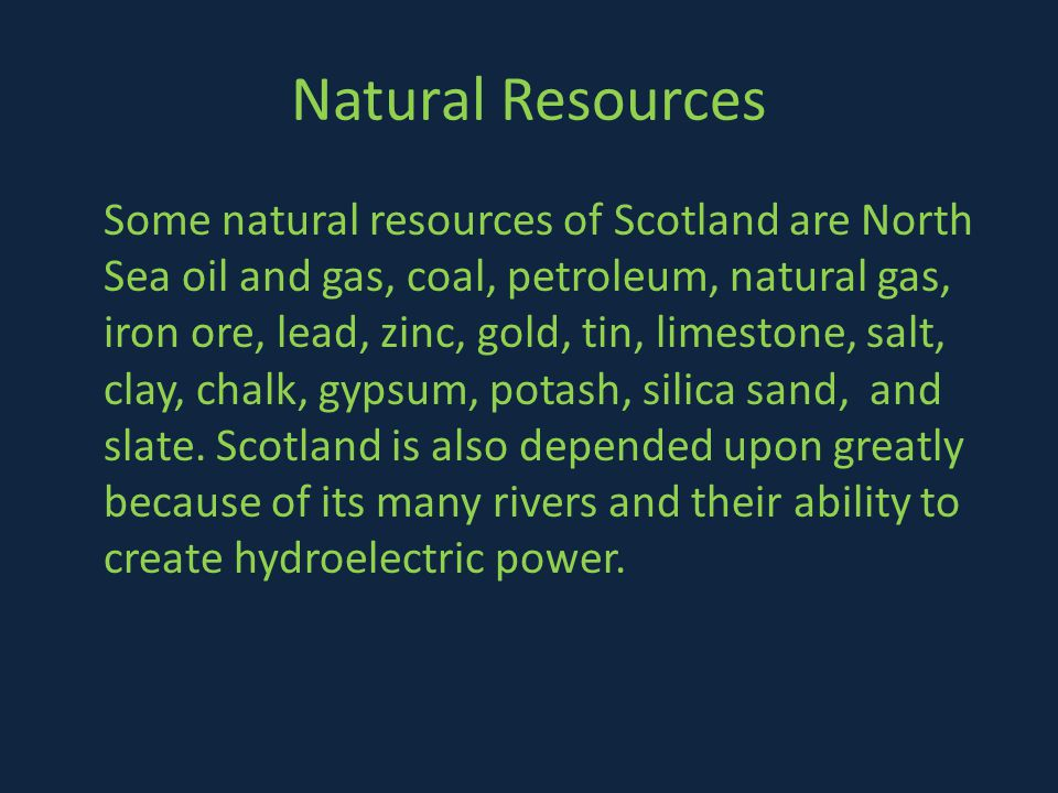 Natural Resources Some natural resources of Scotland are North Sea oil and gas, coal, petroleum, natural gas, iron ore, lead, zinc, gold, tin, limestone, salt, clay, chalk, gypsum, potash, silica sand, and slate.