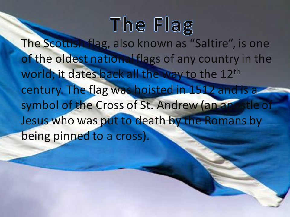 The Scottish flag, also known as Saltire , is one of the oldest national flags of any country in the world; it dates back all the way to the 12 th century.