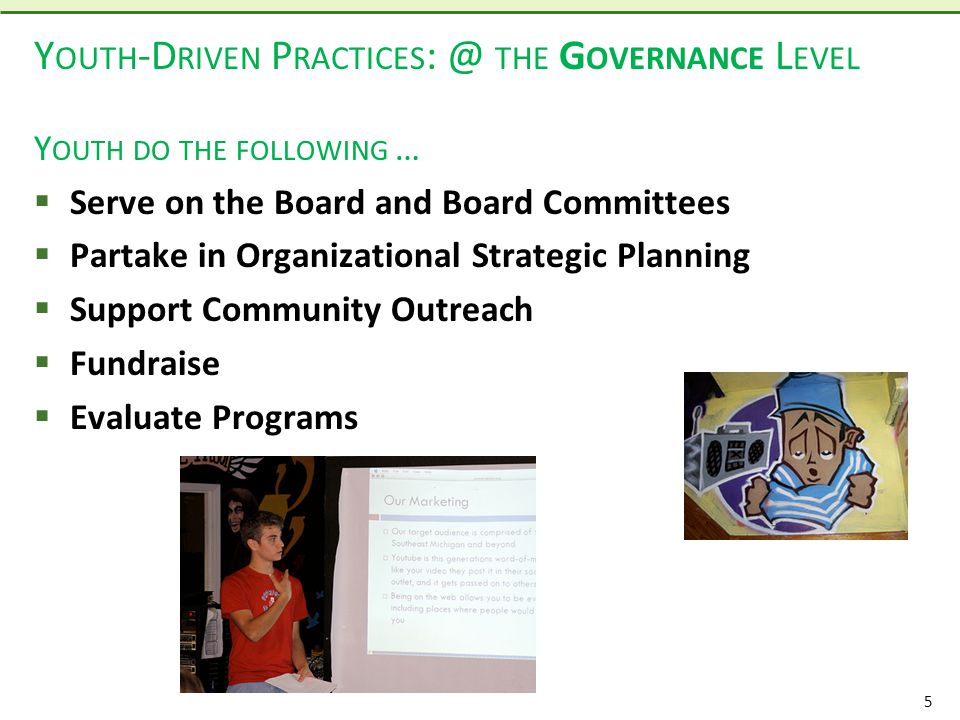 5 Y OUTH -D RIVEN P RACTICES : @ THE G OVERNANCE L EVEL Y OUTH DO THE FOLLOWING …  Serve on the Board and Board Committees  Partake in Organizational Strategic Planning  Support Community Outreach  Fundraise  Evaluate Programs