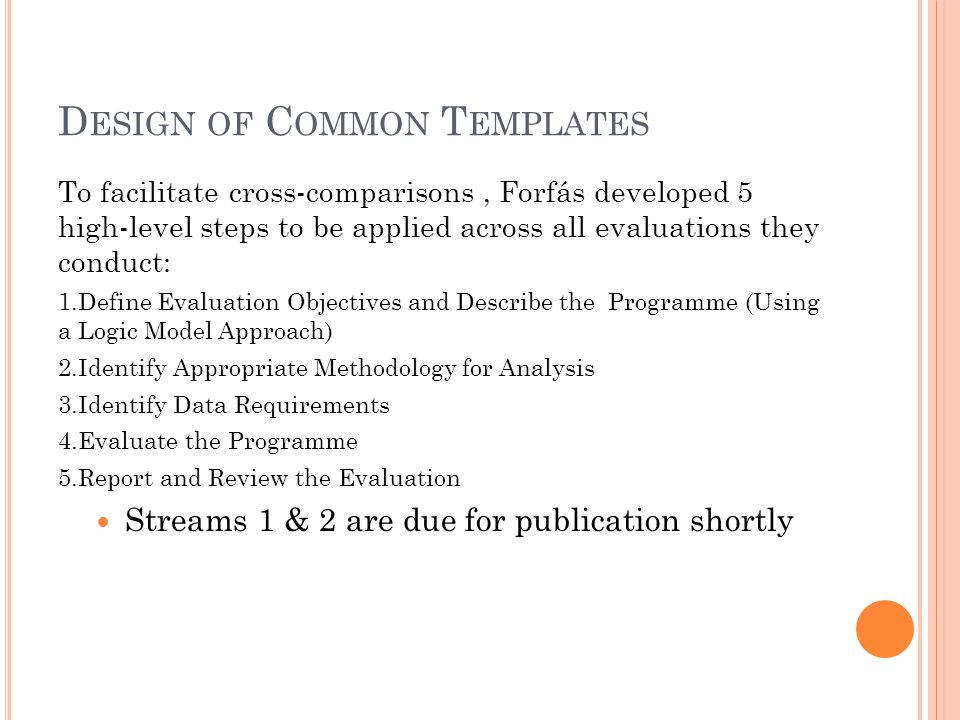 D ESIGN OF C OMMON T EMPLATES To facilitate cross-comparisons, Forfás developed 5 high-level steps to be applied across all evaluations they conduct: 1.Define Evaluation Objectives and Describe the Programme (Using a Logic Model Approach) 2.Identify Appropriate Methodology for Analysis 3.Identify Data Requirements 4.Evaluate the Programme 5.Report and Review the Evaluation Streams 1 & 2 are due for publication shortly