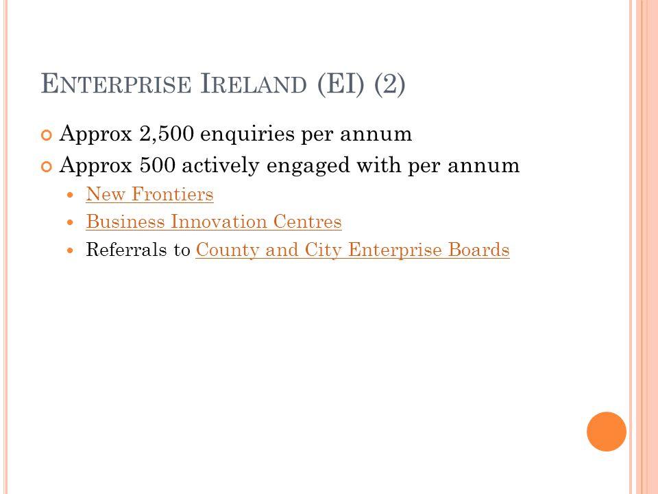 E NTERPRISE I RELAND (EI) (2) Approx 2,500 enquiries per annum Approx 500 actively engaged with per annum New Frontiers Business Innovation Centres Referrals to County and City Enterprise BoardsCounty and City Enterprise Boards