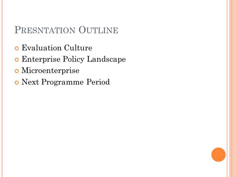 P RESNTATION O UTLINE Evaluation Culture Enterprise Policy Landscape Microenterprise Next Programme Period