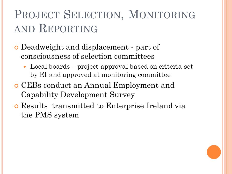P ROJECT S ELECTION, M ONITORING AND R EPORTING Deadweight and displacement - part of consciousness of selection committees Local boards – project approval based on criteria set by EI and approved at monitoring committee CEBs conduct an Annual Employment and Capability Development Survey Results transmitted to Enterprise Ireland via the PMS system
