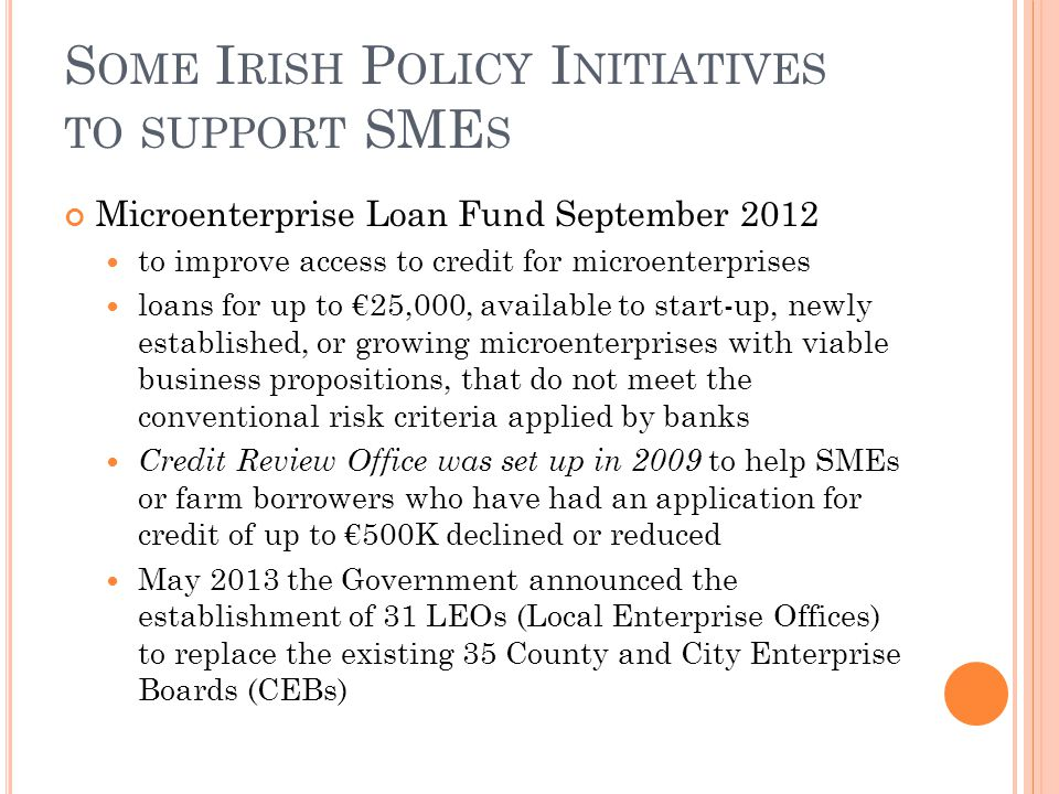 S OME I RISH P OLICY I NITIATIVES TO SUPPORT SME S Microenterprise Loan Fund September 2012 to improve access to credit for microenterprises loans for up to €25,000, available to start-up, newly established, or growing microenterprises with viable business propositions, that do not meet the conventional risk criteria applied by banks Credit Review Office was set up in 2009 to help SMEs or farm borrowers who have had an application for credit of up to €500K declined or reduced May 2013 the Government announced the establishment of 31 LEOs (Local Enterprise Offices) to replace the existing 35 County and City Enterprise Boards (CEBs)